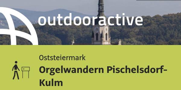 Themenweg in der Oststeiermark: Orgelwandern Pischelsdorf- Kulm